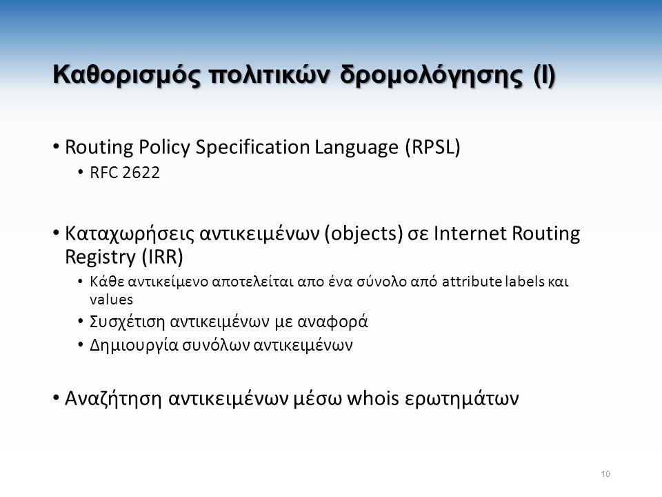 Καθορισμός πολιτικών δρομολόγησης (I) Routing Policy Specification Language (RPSL) RFC 2622 Καταχωρήσεις αντικειμένων (objects) σε Internet Routing Registry (IRR) Κάθε αντικείμενο αποτελείται απο ένα σύνολο από attribute labels και values Συσχέτιση αντικειμένων με αναφορά Δημιουργία συνόλων αντικειμένων Αναζήτηση αντικειμένων μέσω whois ερωτημάτων 10
