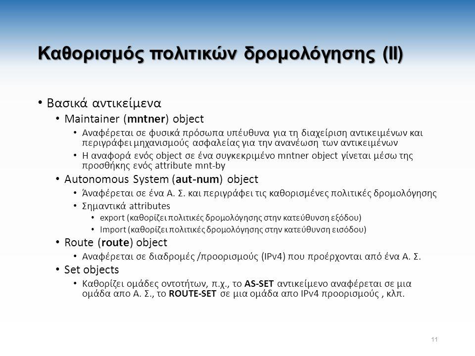 Καθορισμός πολιτικών δρομολόγησης (II) Βασικά αντικείμενα Maintainer (mntner) object Αναφέρεται σε φυσικά πρόσωπα υπέυθυνα για τη διαχείριση αντικειμένων και περιγράφει μηχανισμούς ασφαλείας για την ανανέωση των αντικειμένων Η αναφορά ενός object σε ένα συγκεκριμένο mntner object γίνεται μέσω της προσθήκης ενός attribute mnt-by Autonomous System (aut-num) object Άναφέρεται σε ένα Α.