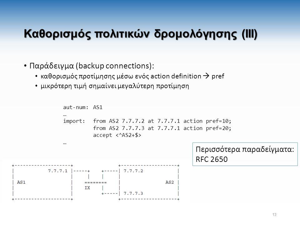 Καθορισμός πολιτικών δρομολόγησης (III) Παράδειγμα (backup connections): καθορισμός προτίμησης μέσω ενός action definition  pref μικρότερη τιμή σημαίνει μεγαλύτερη προτίμηση 13 aut-num:AS1 … import:from AS2 7.7.7.2 at 7.7.7.1 action pref=10; from AS2 7.7.7.3 at 7.7.7.1 action pref=20; accept … Περισσότερα παραδείγματα: RFC 2650