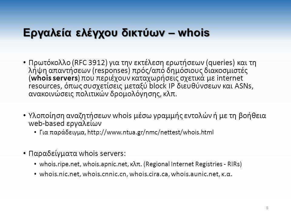 Εργαλεία ελέγχου δικτύων – whois Πρωτόκολλο (RFC 3912) για την εκτέλεση ερωτήσεων (queries) και τη λήψη απαντήσεων (responses) πρός/από δημόσιους διακοσμιστές (whois servers) που περιέχουν καταχωρήσεις σχετικά με internet resources, όπως συσχετίσεις μεταξύ block IP διευθύνσεων και ASNs, ανακοινώσεις πολιτικών δρομολόγησης, κλπ.