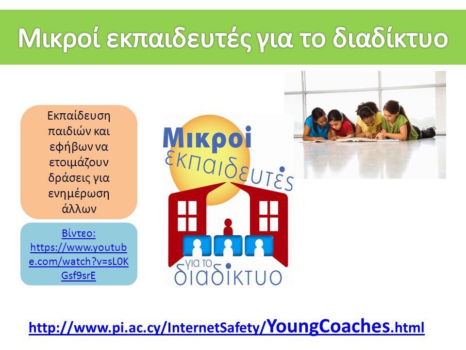 http://www.pi.ac.cy/InternetSafety/ YoungCoaches.html Εκπαίδευση παιδιών και εφήβων να ετοιμάζουν δράσεις για ενημέρωση άλλων Βίντεο: https://www.yout