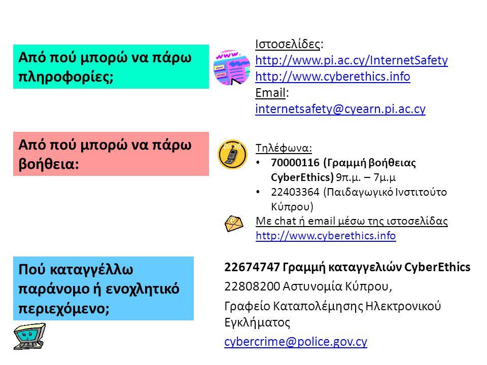 22674747 Γραμμή καταγγελιών CyberEthics 22808200 Αστυνομία Κύπρου, Γραφείο Καταπολέμησης Ηλεκτρονικού Εγκλήματος cybercrime@police.gov.cy Τηλέφωνα: 70