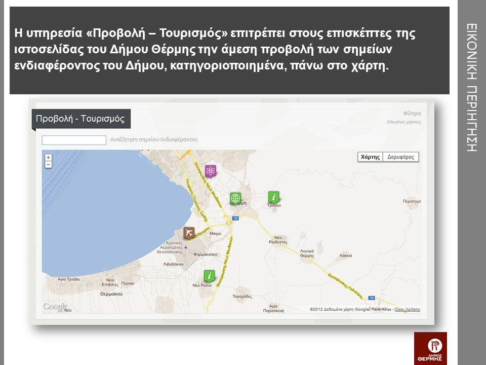 ΕΙΚΟΝΙΚΗ ΠΕΡΙΗΓΗΣΗ Η υπηρεσία «Προβολή – Τουρισμός» επιτρέπει στους επισκέπτες της ιστοσελίδας του Δήμου Θέρμης την άμεση προβολή των σημείων ενδιαφέροντος του Δήμου, κατηγοριοποιημένα, πάνω στο χάρτη.