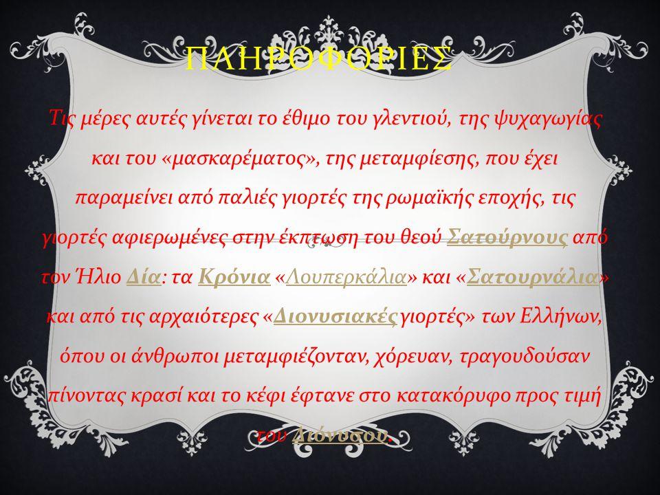 ΠΛΗΡΟΦΟΡΙΕΣ Τις μέρες αυτές γίνεται το έθιμο του γλεντιού, της ψυχαγωγίας και του « μασκαρέματος », της μεταμφίεσης, που έχει παραμείνει από παλιές γιορτές της ρωμαϊκής εποχής, τις γιορτές αφιερωμένες στην έκπτωση του θεού Σατούρνους από τον Ήλιο Δία : τα Κρόνια « Λουπερκάλια » και « Σατουρνάλια » και από τις αρχαιότερες « Διονυσιακές γιορτές » των Ελλήνων, όπου οι άνθρωποι μεταμφιέζονταν, χόρευαν, τραγουδούσαν πίνοντας κρασί και το κέφι έφτανε στο κατακόρυφο προς τιμή του Διόνυσου.
