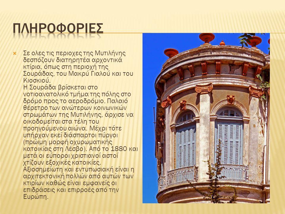  Σε ολες τις περιοχες της Μυτιλήνης δεσπόζουν διατηρητέα αρχοντικά κτίρια, όπως στη περιοχή της Σουράδας, του Μακρύ Γιαλού και του Κιοσκιού. Η Σουράδ