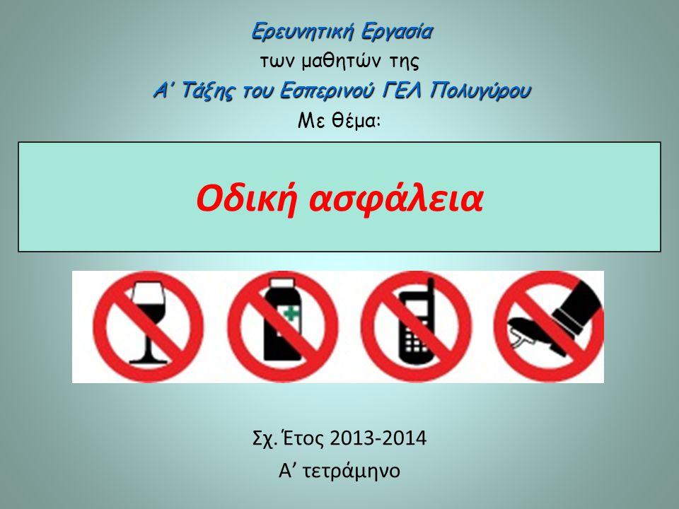 Οδική ασφάλεια Σχ. Έτος 2013-2014 Α' τετράμηνο Ερευνητική Εργασία των μαθητών της Α' Τάξης του Εσπερινού ΓΕΛ Πολυγύρου Με θέμα: