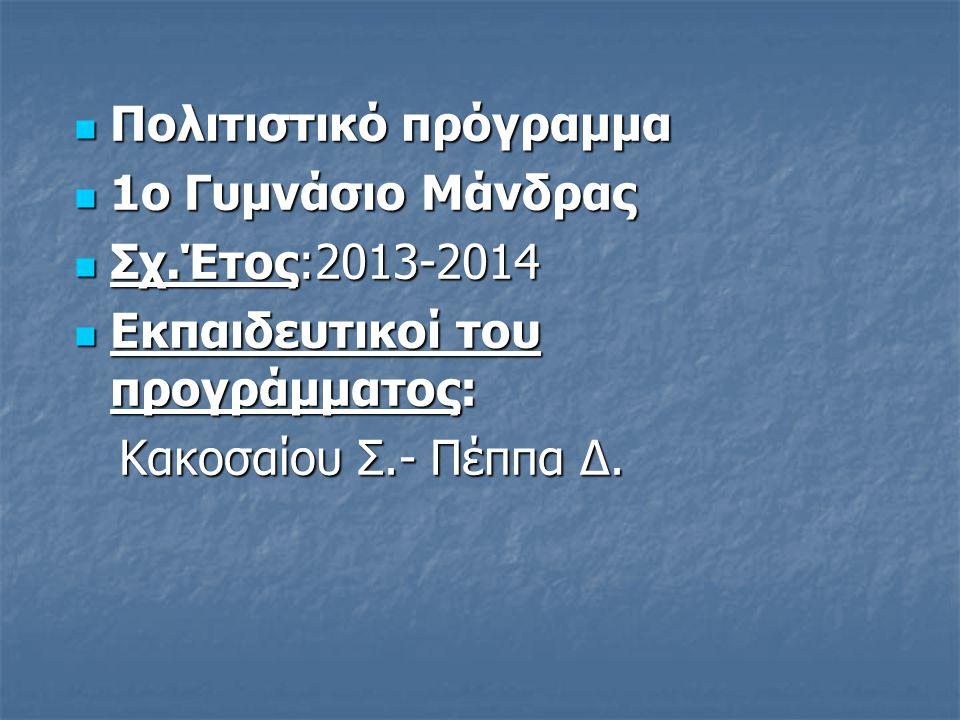 Πολιτιστικό πρόγραμμα Πολιτιστικό πρόγραμμα 1ο Γυμνάσιο Μάνδρας 1ο Γυμνάσιο Μάνδρας Σχ.Έτος:2013-2014 Σχ.Έτος:2013-2014 Εκπαιδευτικοί του προγράμματος