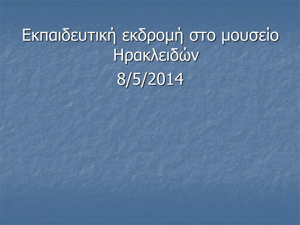 Εκπαιδευτική εκδρομή στο μουσείο Ηρακλειδών 8/5/2014