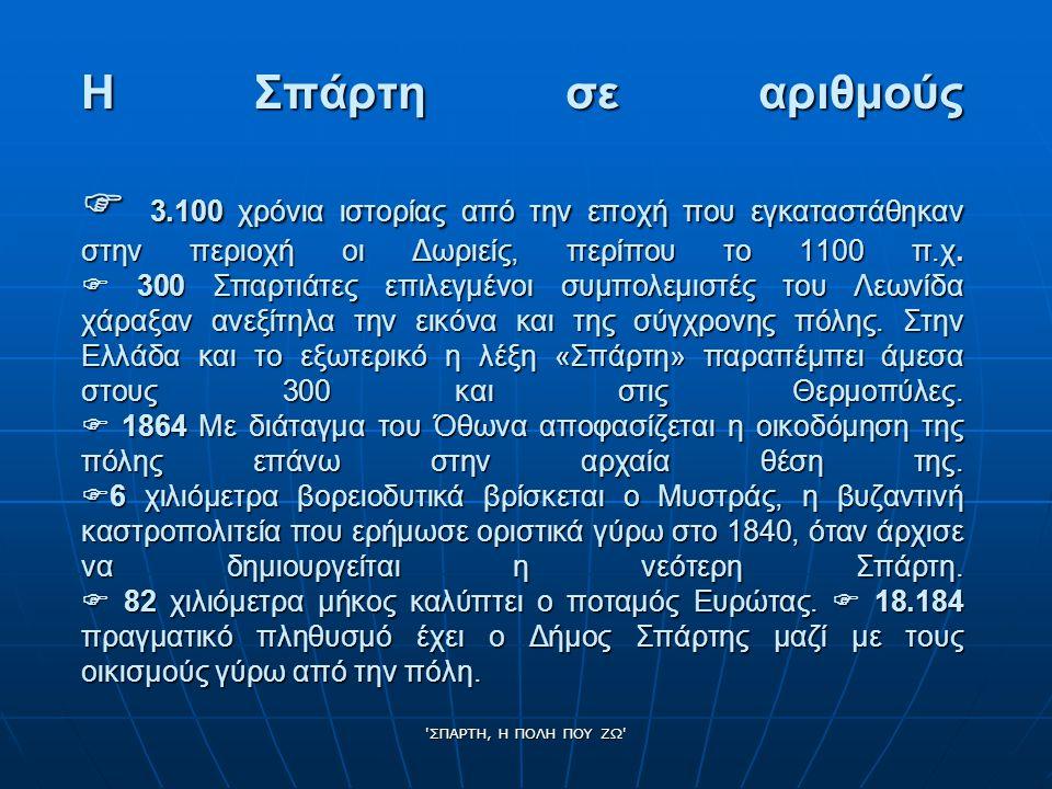 ΣΠΑΡΤΗ, Η ΠΟΛΗ ΠΟΥ ΖΩ Η Σπάρτη σε αριθμούς  3.100 χρόνια ιστορίας από την εποχή που εγκαταστάθηκαν στην περιοχή οι Δωριείς, περίπου το 1100 π.χ.