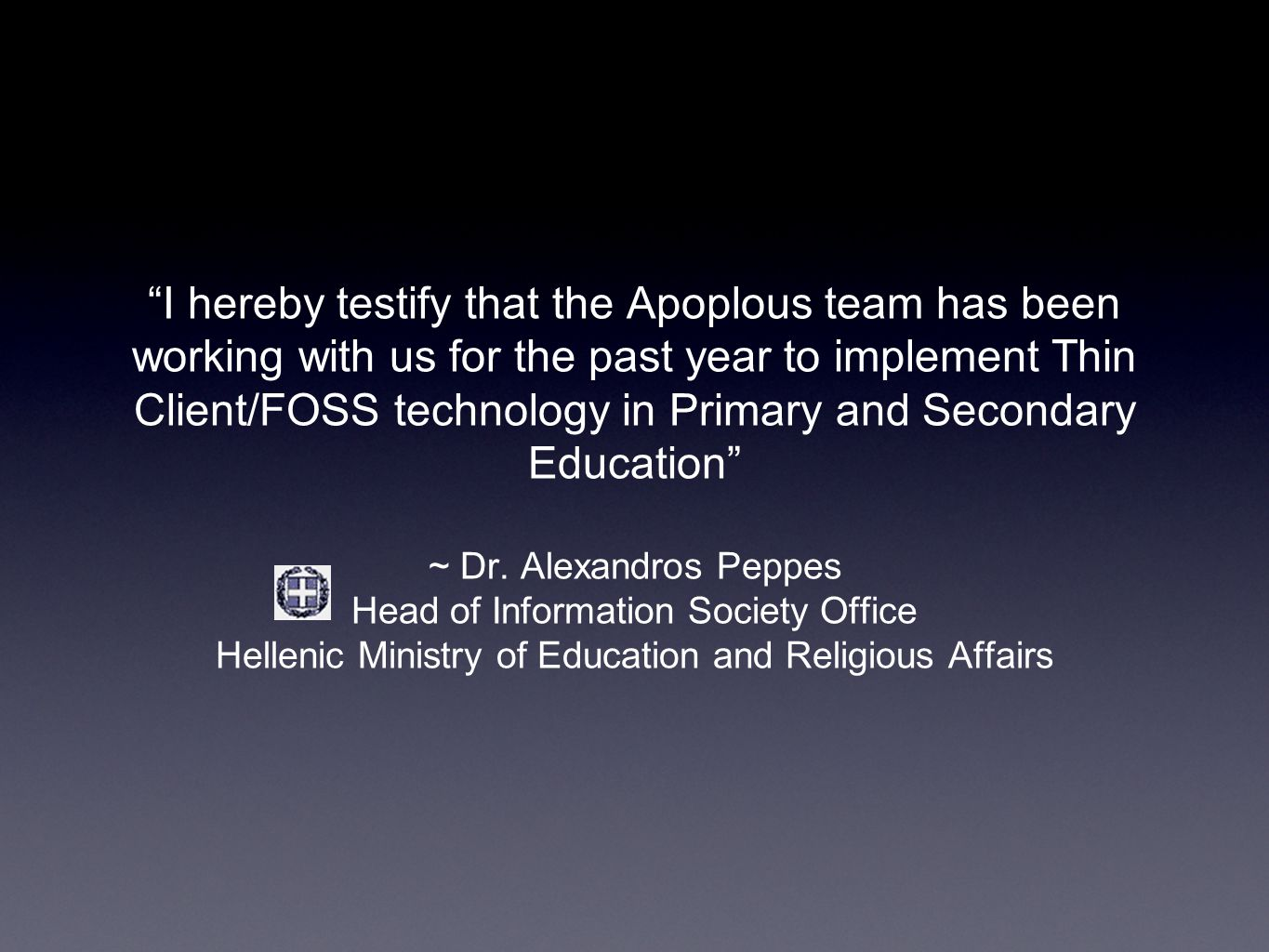 I hereby testify that the Apoplous team has been working with us for the past year to implement Thin Client/FOSS technology in Primary and Secondary Education ~ Dr.
