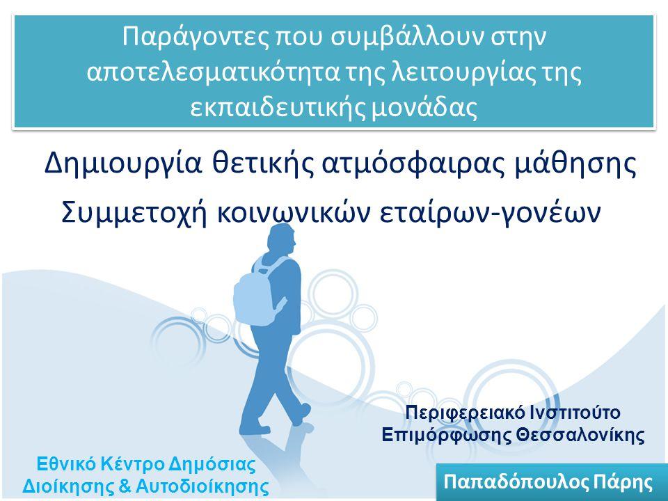 Δημιουργία θετικής ατμόσφαιρας μάθησης Εθνικό Κέντρο Δημόσιας Διοίκησης & Αυτοδιοίκησης Περιφερειακό Ινστιτούτο Επιμόρφωσης Θεσσαλονίκης Παπαδόπουλος Πάρης Παράγοντες που συμβάλλουν στην αποτελεσματικότητα της λειτουργίας της εκπαιδευτικής μονάδας Συμμετοχή κοινωνικών εταίρων-γονέων