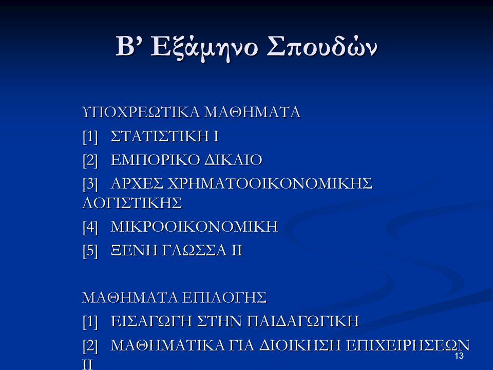 13 Β' Εξάμηνο Σπουδών ΥΠΟΧΡΕΩΤΙΚΑ ΜΑΘΗΜΑΤΑ [1] ΣΤΑΤΙΣΤΙΚΗ Ι [2] ΕΜΠΟΡΙΚΟ ΔΙΚΑΙΟ [3] ΑΡΧΕΣ XPHMATOOIKONOMIKHΣ ΛOΓIΣTIKHΣ [4] ΜΙΚΡΟΟΙΚΟΝΟΜΙΚΗ [5] ΞΕΝΗ ΓΛΩΣΣΑ ΙΙ ΜΑΘΗΜΑΤΑ ΕΠΙΛΟΓΗΣ [1] ΕΙΣΑΓΩΓΗ ΣΤΗΝ ΠΑΙΔΑΓΩΓΙΚΗ [2] ΜΑΘΗΜΑΤΙΚΑ ΓΙΑ ΔΙΟΙΚΗΣΗ ΕΠΙΧΕΙΡΗΣΕΩΝ ΙΙ [3] ΕΠΙΚΟΙΝΩΝΙΑ ΚΑΙ ΔΗΜΟΣΙΕΣ ΣΧΕΣΕΙΣ
