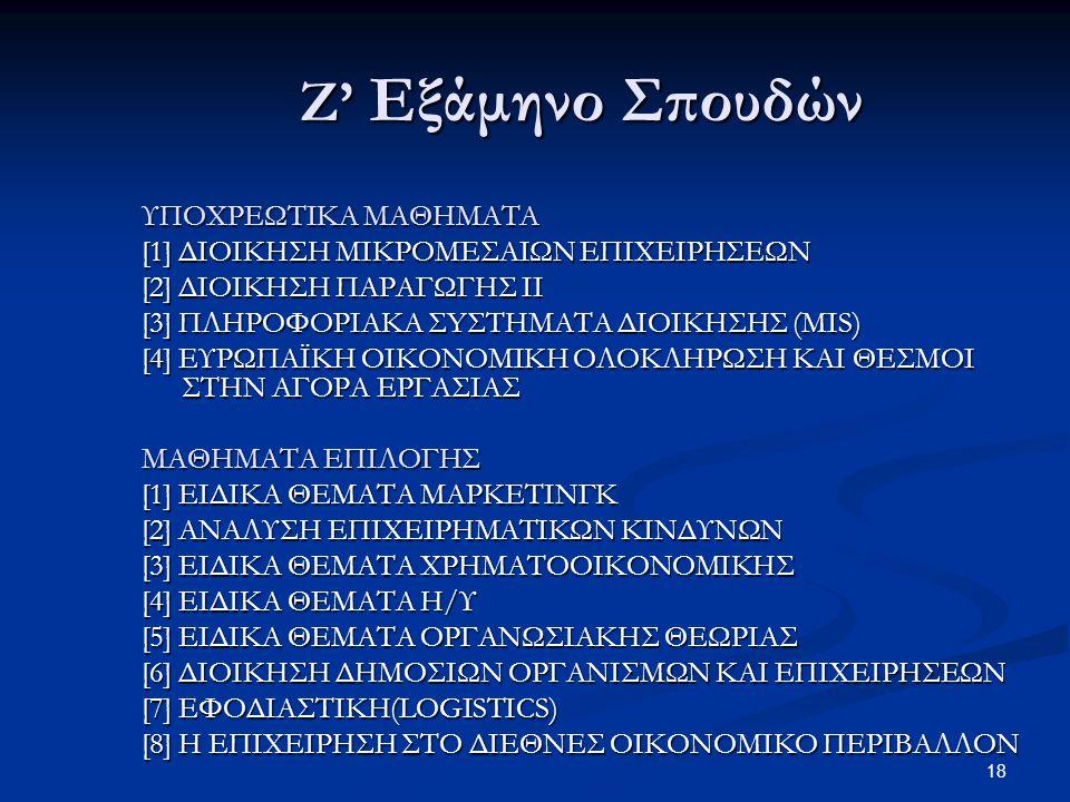 18 Ζ' Εξάμηνο Σπουδών ΥΠΟΧΡΕΩΤΙΚΑ ΜΑΘΗΜΑΤΑ [1] ΔΙΟΙΚΗΣΗ ΜΙΚΡΟΜΕΣΑΙΩΝ ΕΠΙΧΕΙΡΗΣΕΩΝ [2] ΔΙΟΙΚΗΣΗ ΠΑΡΑΓΩΓΗΣ ΙΙ [3] ΠΛHPOΦOPIAKA ΣYΣTHMATA ΔIOIKHΣHΣ (MIS) [4] ΕΥΡΩΠΑΪΚΗ ΟΙΚΟΝΟΜΙΚΗ ΟΛΟΚΛΗΡΩΣΗ ΚΑΙ ΘΕΣΜΟΙ ΣΤΗΝ ΑΓΟΡΑ ΕΡΓΑΣΙΑΣ ΜΑΘΗΜΑΤΑ ΕΠΙΛΟΓΗΣ [1] ΕΙΔΙΚΑ ΘΕΜΑΤΑ ΜΑΡΚΕΤΙΝΓΚ [2] ΑΝΑΛΥΣΗ ΕΠΙΧΕΙΡΗΜΑΤΙΚΩΝ ΚΙΝΔΥΝΩΝ [3] ΕΙΔΙΚΑ ΘΕΜΑΤΑ ΧΡΗΜΑΤΟΟΙΚΟΝΟΜΙΚΗΣ [4] ΕΙΔΙΚΑ ΘΕΜΑΤΑ Η/Υ [5] ΕΙΔΙΚΑ ΘΕΜΑΤΑ ΟΡΓΑΝΩΣΙΑΚΗΣ ΘΕΩΡΙΑΣ [6] ΔΙΟΙΚΗΣΗ ΔΗΜΟΣΙΩΝ ΟΡΓΑΝΙΣΜΩΝ ΚΑΙ ΕΠΙΧΕΙΡΗΣΕΩΝ [7] ΕΦΟΔΙΑΣΤΙΚΗ(LOGISTICS) [8] Η ΕΠΙΧΕΙΡΗΣΗ ΣΤΟ ΔΙΕΘΝΕΣ ΟΙΚΟΝΟΜΙΚΟ ΠΕΡΙΒΑΛΛΟΝ