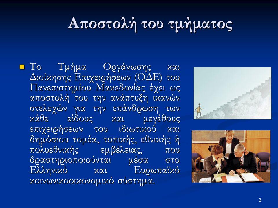 3 Αποστολή του τμήματος Το Τμήμα Οργάνωσης και Διοίκησης Επιχειρήσεων (ΟΔΕ) του Πανεπιστημίου Μακεδονίας έχει ως αποστολή του την ανάπτυξη ικανών στελεχών για την επάνδρωση των κάθε είδους και μεγέθους επιχειρήσεων του ιδιωτικού και δημόσιου τομέα, τοπικής, εθνικής ή πολυεθνικής εμβέλειας, που δραστηριοποιούνται μέσα στο Ελληνικό και Ευρωπαϊκό κοινωνικοοικονομικό σύστημα.