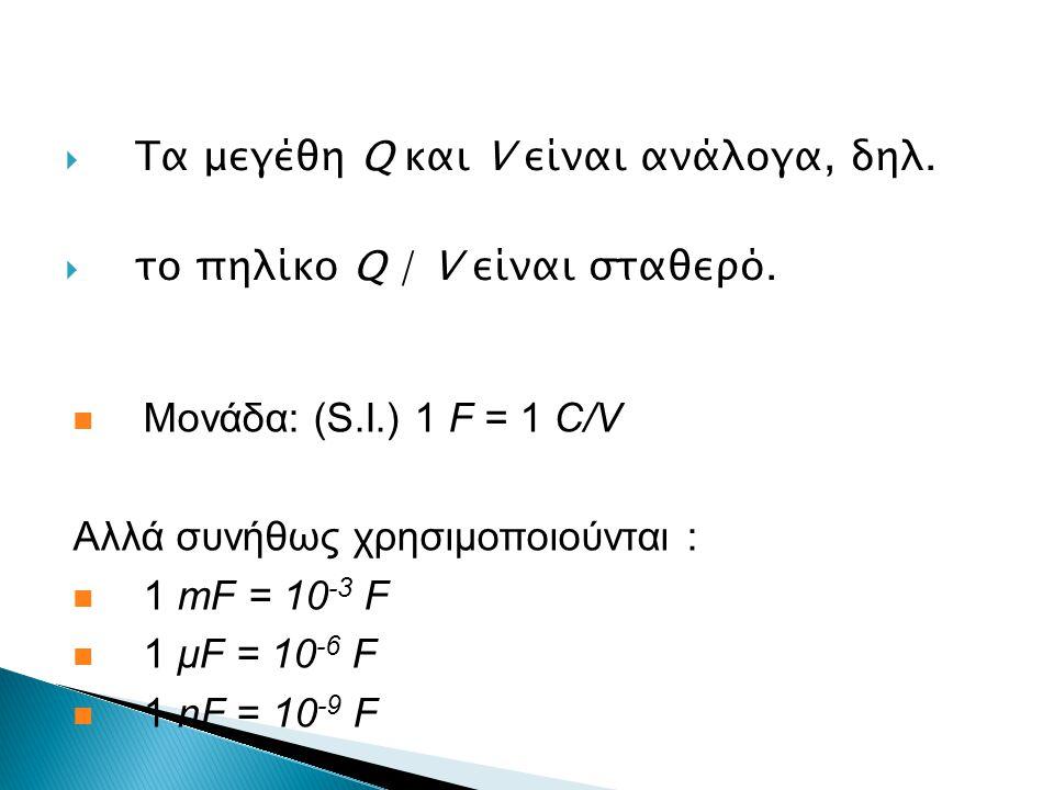  Tα μεγέθη Q και V είναι ανάλογα, δηλ.  το πηλίκο Q / V είναι σταθερό. Μονάδα: (S.I.) 1 F = 1 C/V Αλλά συνήθως χρησιμοποιούνται : 1 mF = 10 -3 F 1 μ