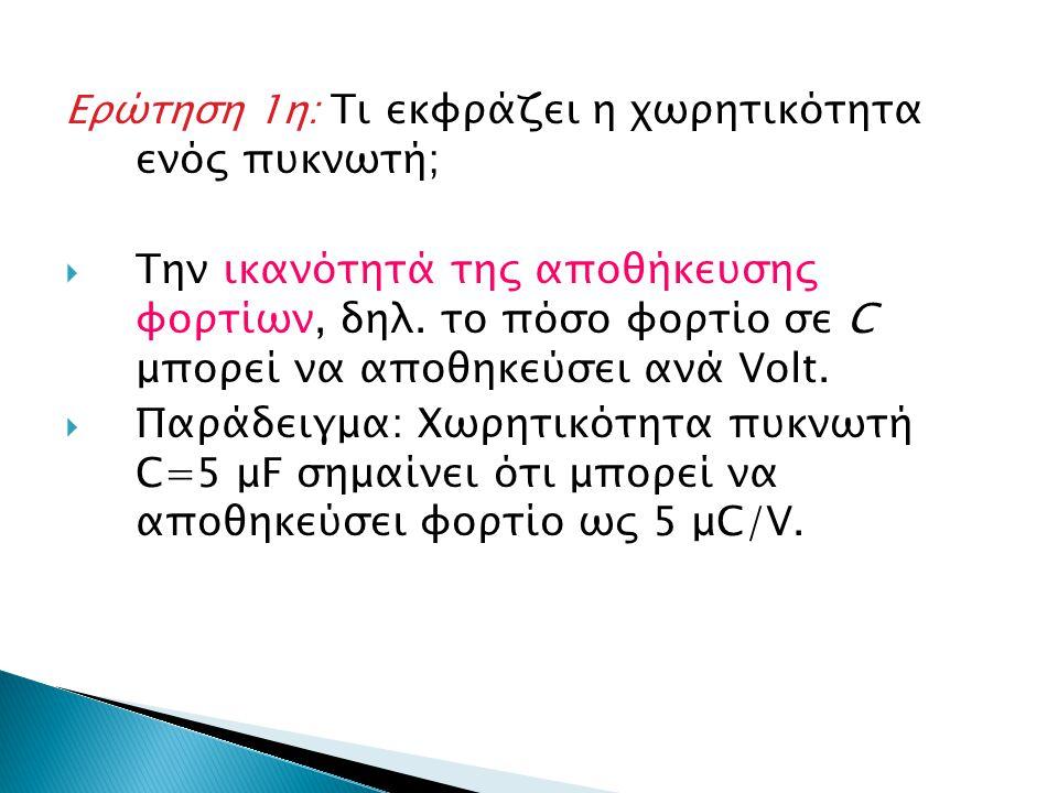 Ερώτηση 1η: Τι εκφράζει η χωρητικότητα ενός πυκνωτή;  Την ικανότητά της αποθήκευσης φορτίων, δηλ. το πόσο φορτίο σε C μπορεί να αποθηκεύσει ανά Volt.