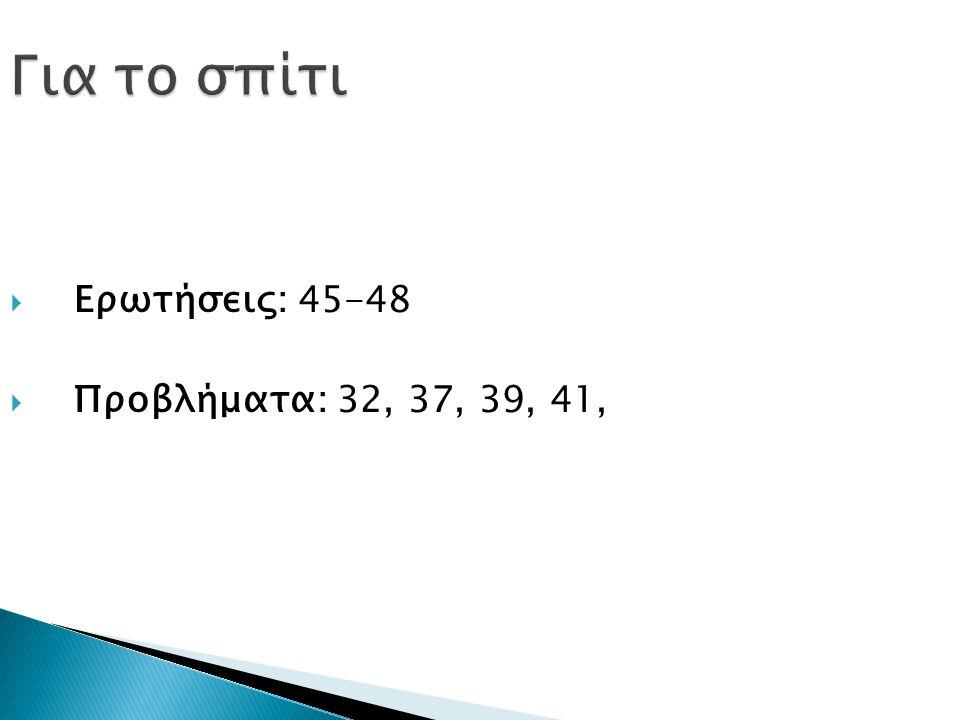  Ερωτήσεις: 45-48  Προβλήματα: 32, 37, 39, 41,