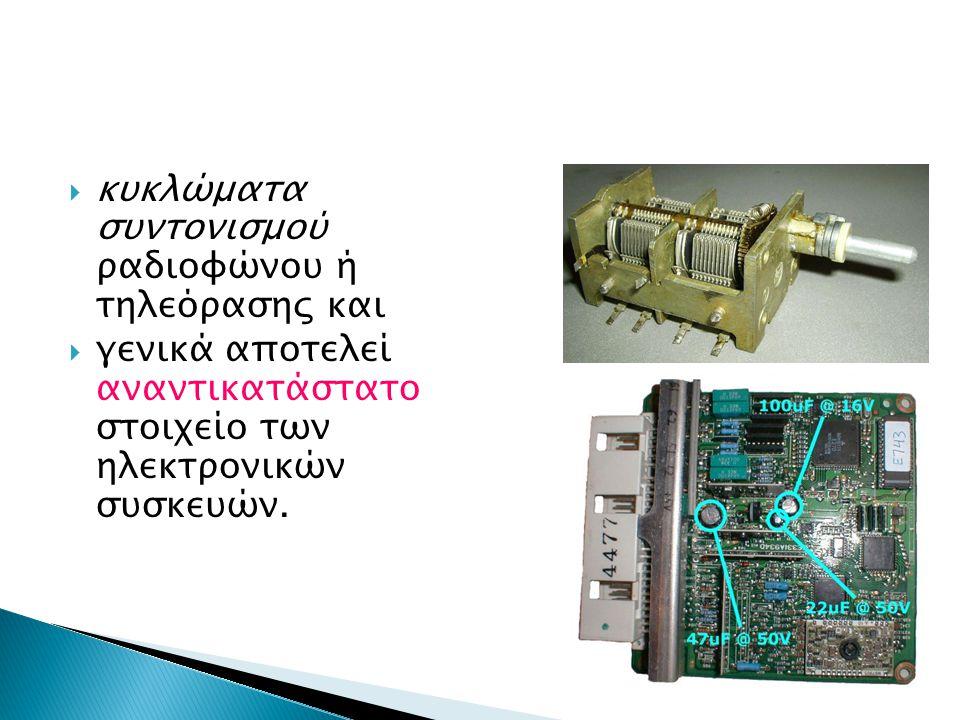  κυκλώματα συντονισμού ραδιοφώνου ή τηλεόρασης και  γενικά αποτελεί αναντικατάστατο στοιχείο των ηλεκτρονικών συσκευών.