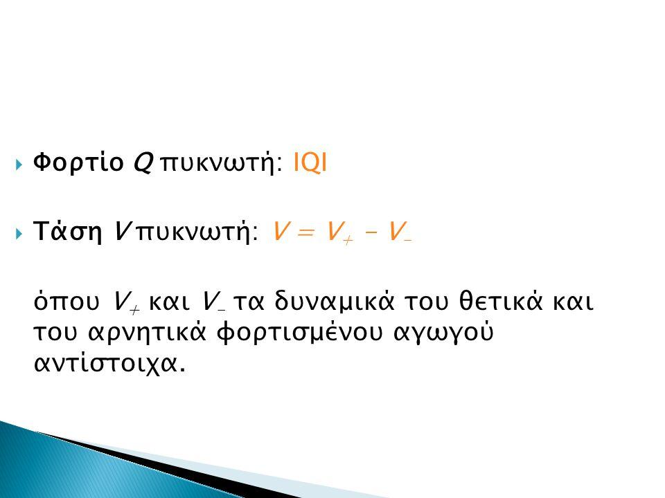  Φορτίο Q πυκνωτή: ΙQI  Τάση V πυκνωτή: V = V + - V - όπου V + και V - τα δυναμικά του θετικά και του αρνητικά φορτισμένου αγωγού αντίστοιχα.