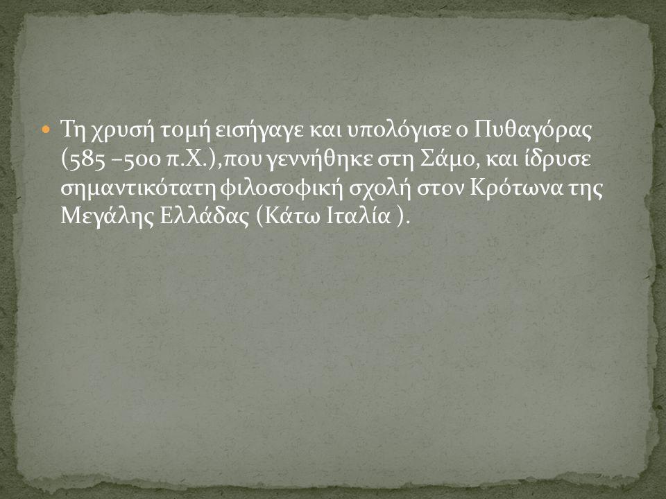 Τη χρυσή τομή εισήγαγε και υπολόγισε ο Πυθαγόρας (585 –500 π.Χ.),που γεννήθηκε στη Σάμο, και ίδρυσε σημαντικότατη φιλοσοφική σχολή στον Κρότωνα της Με