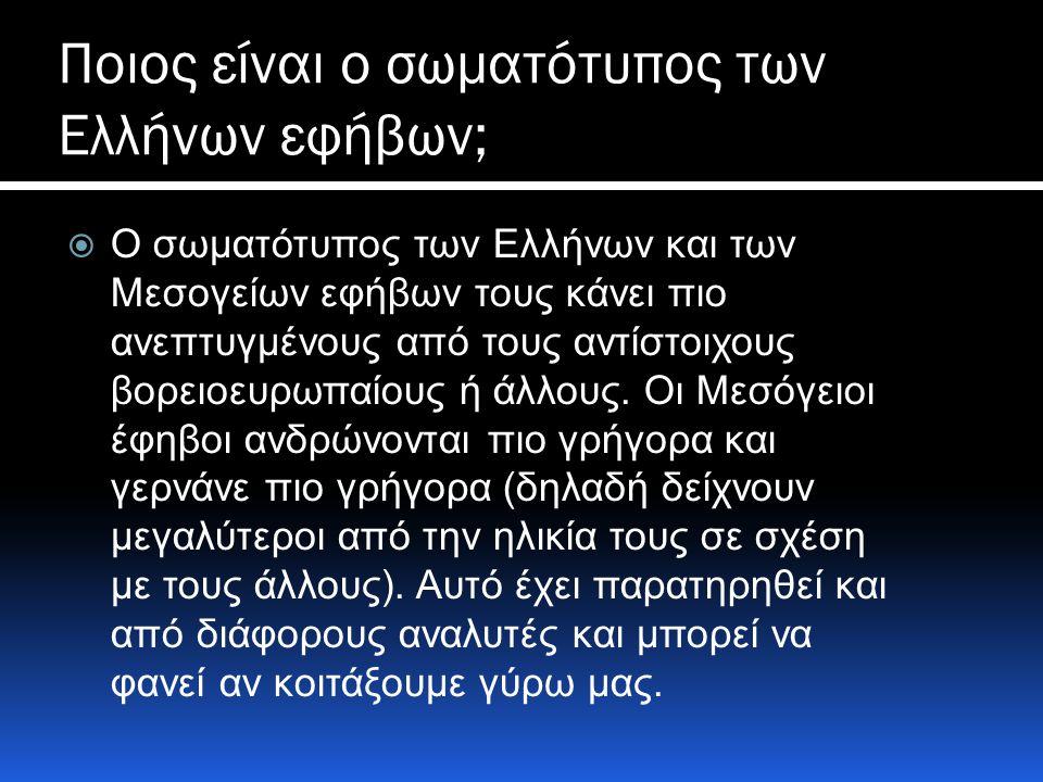 Ποιος είναι ο σωματότυπος των Ελλήνων εφήβων;  O σωματότυπος των Ελλήνων και των Μεσογείων εφήβων τους κάνει πιο ανεπτυγμένους από τους αντίστοιχους βορειοευρωπαίους ή άλλους.