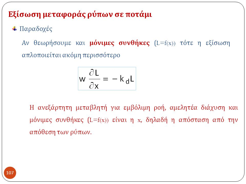 107 Εξίσωση μεταφοράς ρύπων σε ποτάμι Παραδοχές Αν θεωρήσουμε και μόνιμες συνθήκες (L=f(x)) τότε η εξίσωση απλοποιείται ακόμη περισσότερο Η ανεξάρτητη μεταβλητή για εμβόλιμη ροή, αμελητέα διάχυση και μόνιμες συνθήκες (L=f(x)) είναι η x, δηλαδή η απόσταση από την απόθεση των ρύπων.