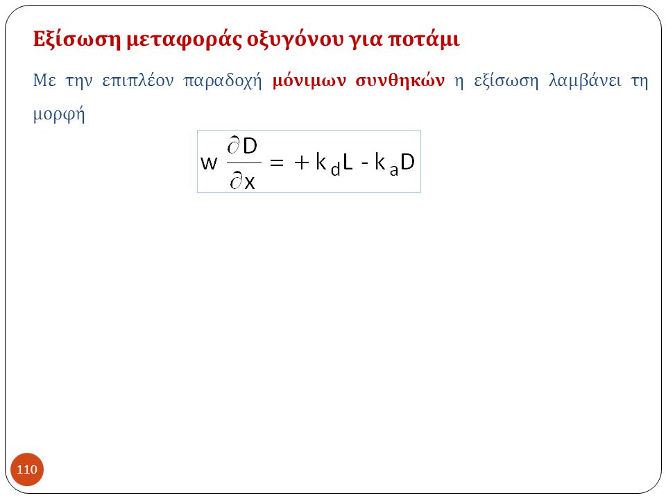 110 Εξίσωση μεταφοράς οξυγόνου για ποτάμι Με την επιπλέον παραδοχή μόνιμων συνθηκών η εξίσωση λαμβάνει τη μορφή