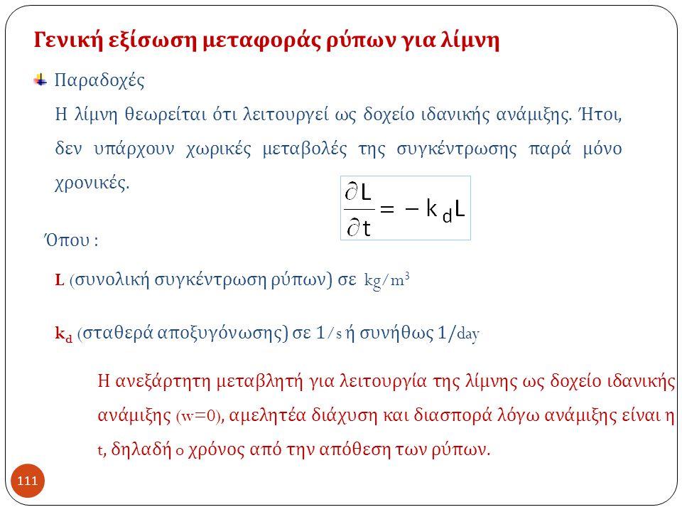 111 Γενική εξίσωση μεταφοράς ρύπων για λίμνη L ( συνολική συγκέντρωση ρύπων ) σε kg/m 3 Όπου : k d ( σταθερά αποξυγόνωσης ) σε 1/s ή συνήθως 1/day Η ανεξάρτητη μεταβλητή για λειτουργία της λίμνης ως δοχείο ιδανικής ανάμιξης (w=0), αμελητέα διάχυση και διασπορά λόγω ανάμιξης είναι η t, δηλαδή o χρόνος από την απόθεση των ρύπων.