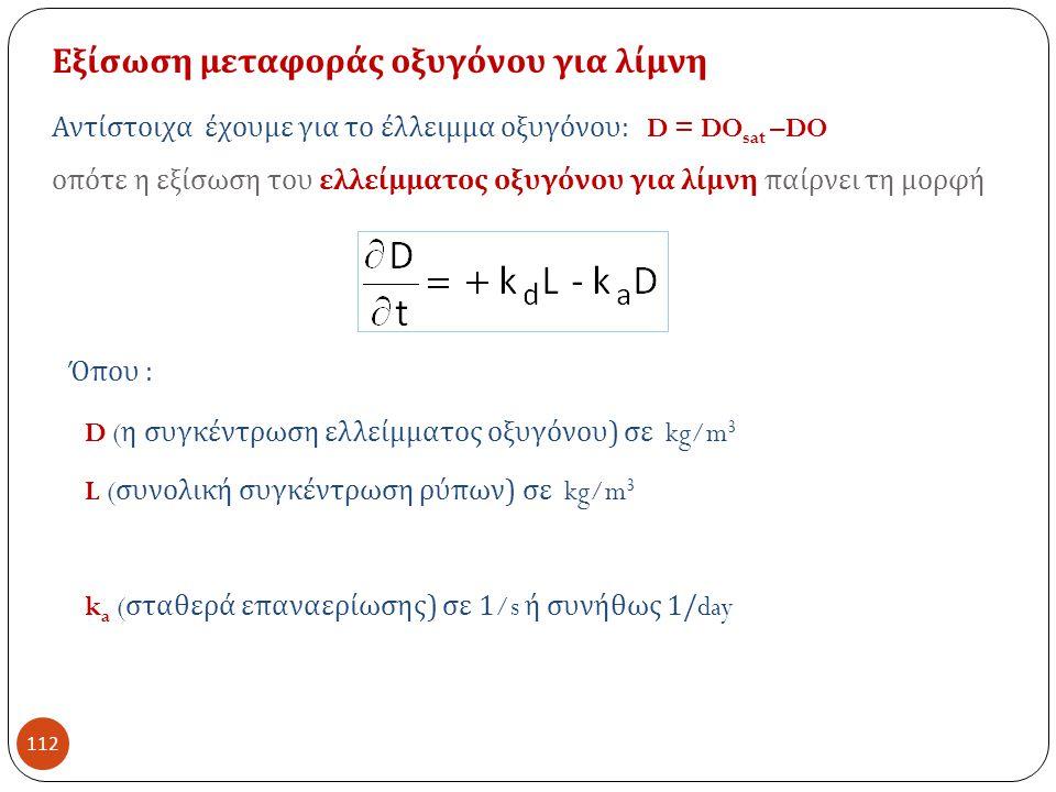 112 Εξίσωση μεταφοράς οξυγόνου για λίμνη Αντίστοιχα έχουμε για το έλλειμμα οξυγόνου : D = DO sat –DO οπότε η εξίσωση του ελλείμματος οξυγόνου για λίμνη παίρνει τη μορφή D ( η συγκέντρωση ελλείμματος οξυγόνου ) σε kg/m 3 L ( συνολική συγκέντρωση ρύπων ) σε kg/m 3 Όπου : k a ( σταθερά επαναερίωσης ) σε 1/s ή συνήθως 1/day