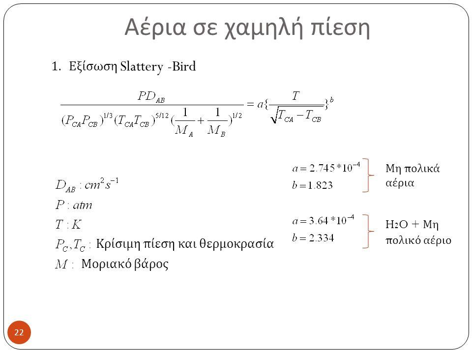 Αέρια σε χαμηλή πίεση 22 1.Εξίσωση Slattery -Bird Κρίσιμη πίεση και θερμοκρασία Μοριακό βάρος Μη πολικά αέρια H 2 O + Μη πολικό αέριο
