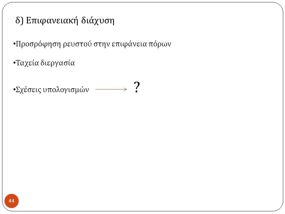 44 δ ) Επιφανειακή διάχυση Προσρόφηση ρευστού στην επιφάνεια πόρων Ταχεία διεργασία Σχέσεις υπολογισμών ?