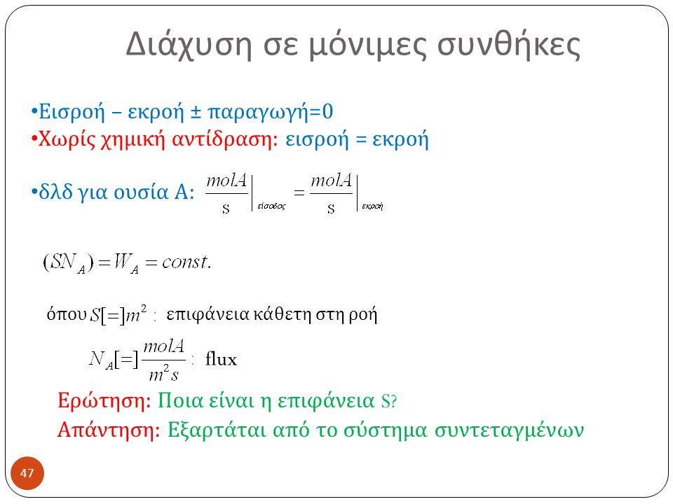 Διάχυση σε μόνιμες συνθήκες 47 Εισροή – εκροή ± παραγωγή =0 Χωρίς χημική αντίδραση : εισροή = εκροή δλδ για ουσία Α : όπου επιφάνεια κάθετη στη ροή flux Ερώτηση : Ποια είναι η επιφάνεια S.