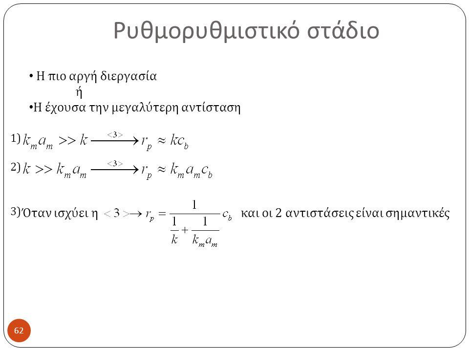 Ρυθμορυθμιστικό στάδιο 62 Η πιο αργή διεργασία ή Η έχουσα την μεγαλύτερη αντίσταση Όταν ισχύει η και οι 2 αντιστάσεις είναι σημαντικές 1) 2) 3)