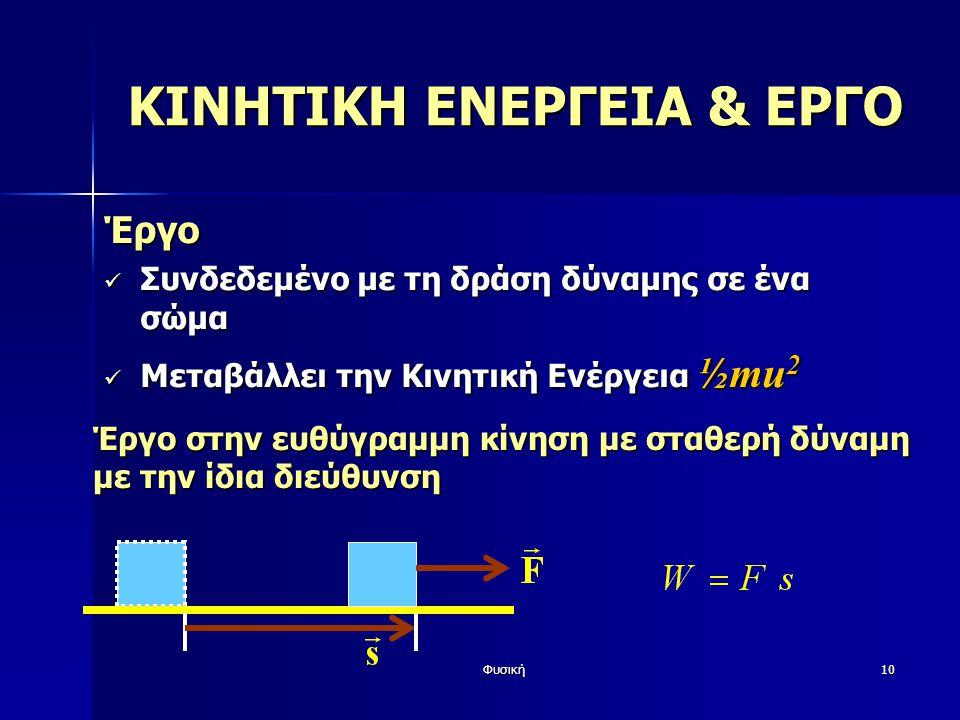 Φυσική10 ΚΙΝΗΤΙΚΗ ΕΝΕΡΓΕΙΑ & ΕΡΓΟ Έργο Συνδεδεμένο με τη δράση δύναμης σε ένα σώμα Συνδεδεμένο με τη δράση δύναμης σε ένα σώμα Μεταβάλλει την Κινητική Ενέργεια ½mu 2 Μεταβάλλει την Κινητική Ενέργεια ½mu 2 Έργο στην ευθύγραμμη κίνηση με σταθερή δύναμη με την ίδια διεύθυνση