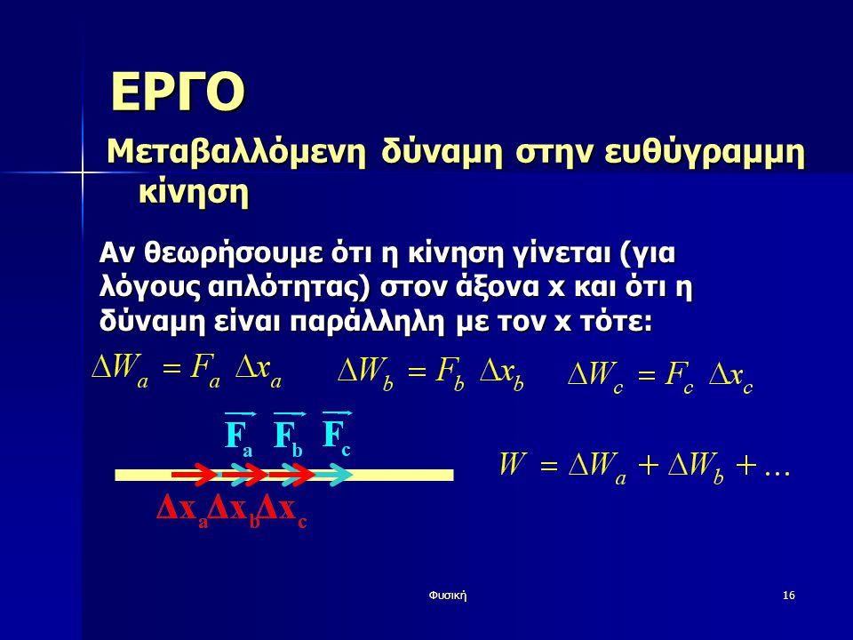 Φυσική16 ΕΡΓΟ Μεταβαλλόμενη δύναμη στην ευθύγραμμη κίνηση Αν θεωρήσουμε ότι η κίνηση γίνεται (για λόγους απλότητας) στον άξονα x και ότι η δύναμη είναι παράλληλη με τον x τότε: