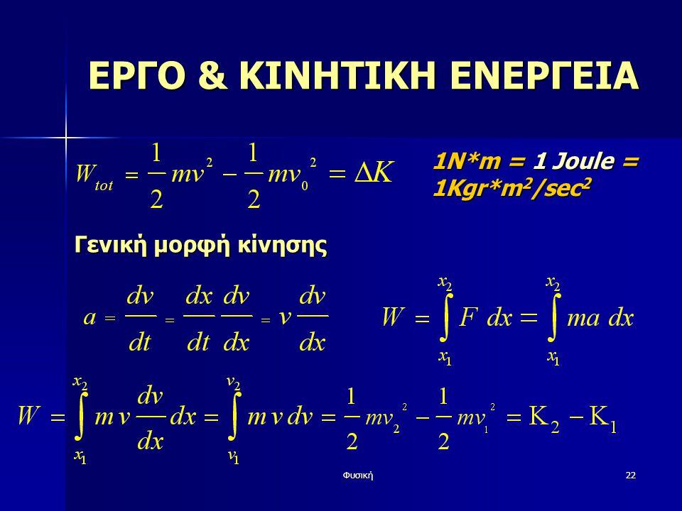 Φυσική22 ΕΡΓΟ & ΚΙΝΗΤΙΚΗ ΕΝΕΡΓΕΙΑ 1Ν*m = 1 Joule = 1Kgr*m 2 /sec 2 Γενική μορφή κίνησης