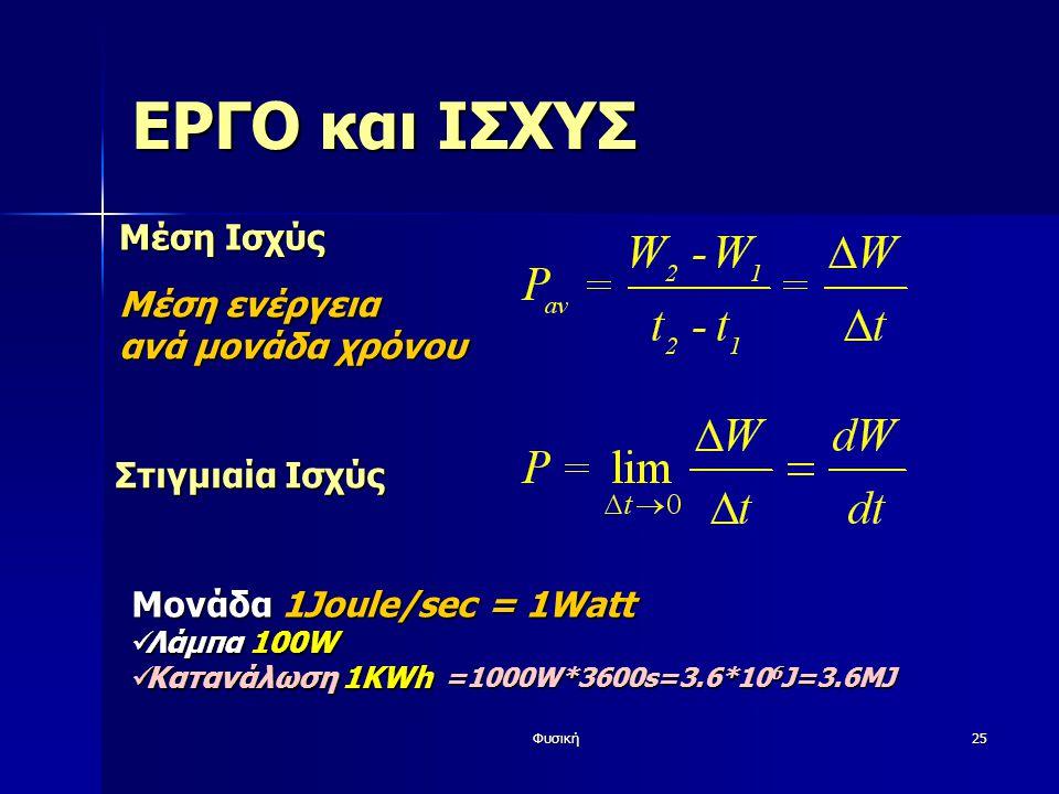 Φυσική25 ΕΡΓΟ και ΙΣΧΥΣ Μέση Ισχύς Μέση ενέργεια ανά μονάδα χρόνου Μονάδα 1Joule/sec = 1Watt Λάμπα 100W Λάμπα 100W Κατανάλωση 1KWh Κατανάλωση 1KWh Στιγμιαία Ισχύς =1000W*3600s=3.6*10 6 J=3.6MJ