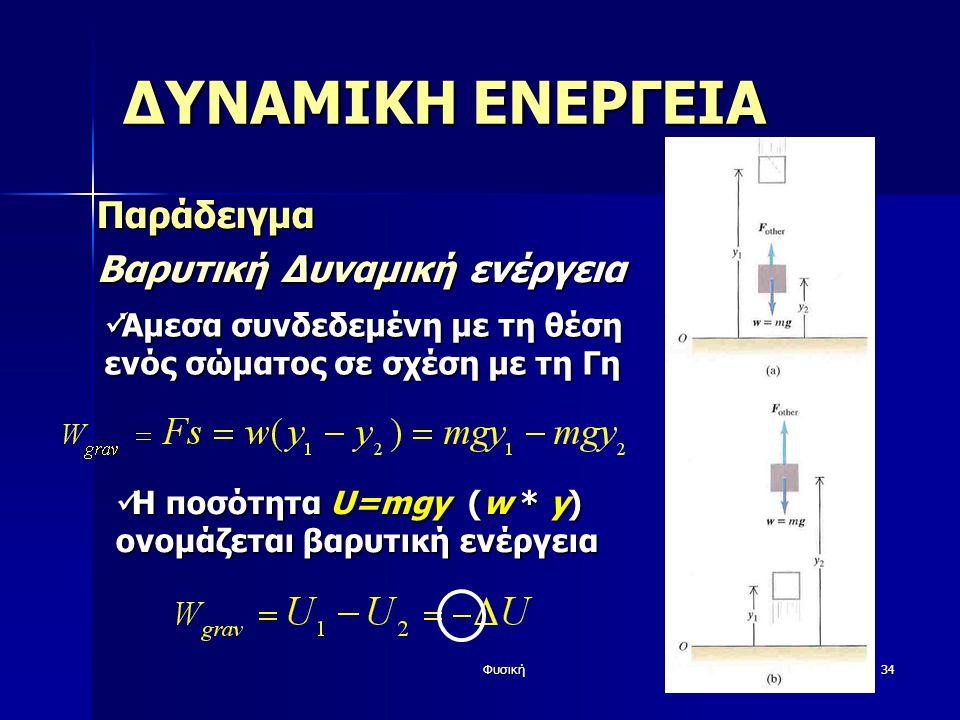 Φυσική34 ΔΥΝΑΜΙΚΗ ΕΝΕΡΓΕΙΑ Παράδειγμα Βαρυτική Δυναμική ενέργεια Άμεσα συνδεδεμένη με τη θέση ενός σώματος σε σχέση με τη Γη Άμεσα συνδεδεμένη με τη θέση ενός σώματος σε σχέση με τη Γη Η ποσότητα U=mgy (w * y) ονομάζεται βαρυτική ενέργεια Η ποσότητα U=mgy (w * y) ονομάζεται βαρυτική ενέργεια