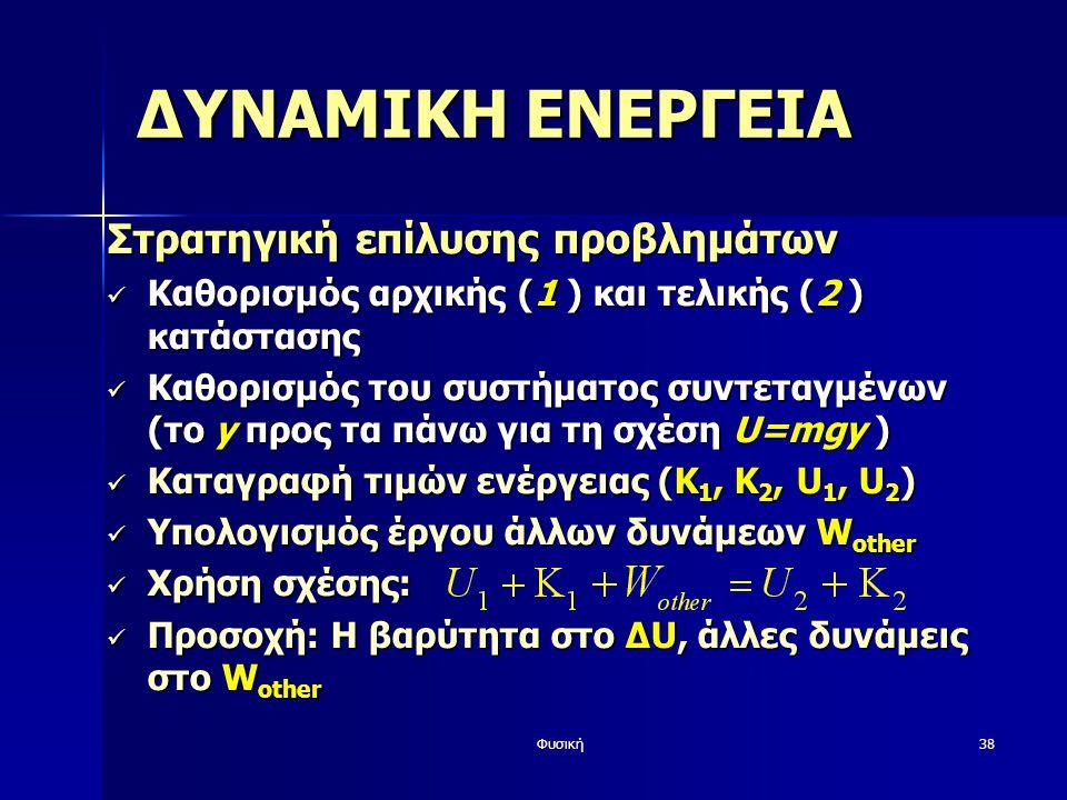 Φυσική38 ΔΥΝΑΜΙΚΗ ΕΝΕΡΓΕΙΑ Στρατηγική επίλυσης προβλημάτων Καθορισμός αρχικής (1 ) και τελικής (2 ) κατάστασης Καθορισμός αρχικής (1 ) και τελικής (2 ) κατάστασης Καθορισμός του συστήματος συντεταγμένων (το y προς τα πάνω για τη σχέση U=mgy ) Καθορισμός του συστήματος συντεταγμένων (το y προς τα πάνω για τη σχέση U=mgy ) Καταγραφή τιμών ενέργειας (Κ 1, Κ 2, U 1, U 2 ) Καταγραφή τιμών ενέργειας (Κ 1, Κ 2, U 1, U 2 ) Υπολογισμός έργου άλλων δυνάμεων W other Υπολογισμός έργου άλλων δυνάμεων W other Χρήση σχέσης: Χρήση σχέσης: Προσοχή: Η βαρύτητα στο ΔU, άλλες δυνάμεις στο W other Προσοχή: Η βαρύτητα στο ΔU, άλλες δυνάμεις στο W other