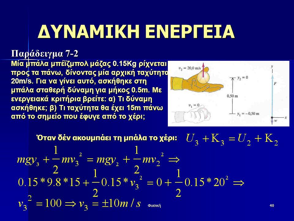 Φυσική40 ΔΥΝΑΜΙΚΗ ΕΝΕΡΓΕΙΑ Παράδειγμα 7-2 Μία μπάλα μπέϊζμπολ μάζας 0.15Kg ρίχνεται προς τα πάνω, δίνοντας μία αρχική ταχύτητα 20m/s.
