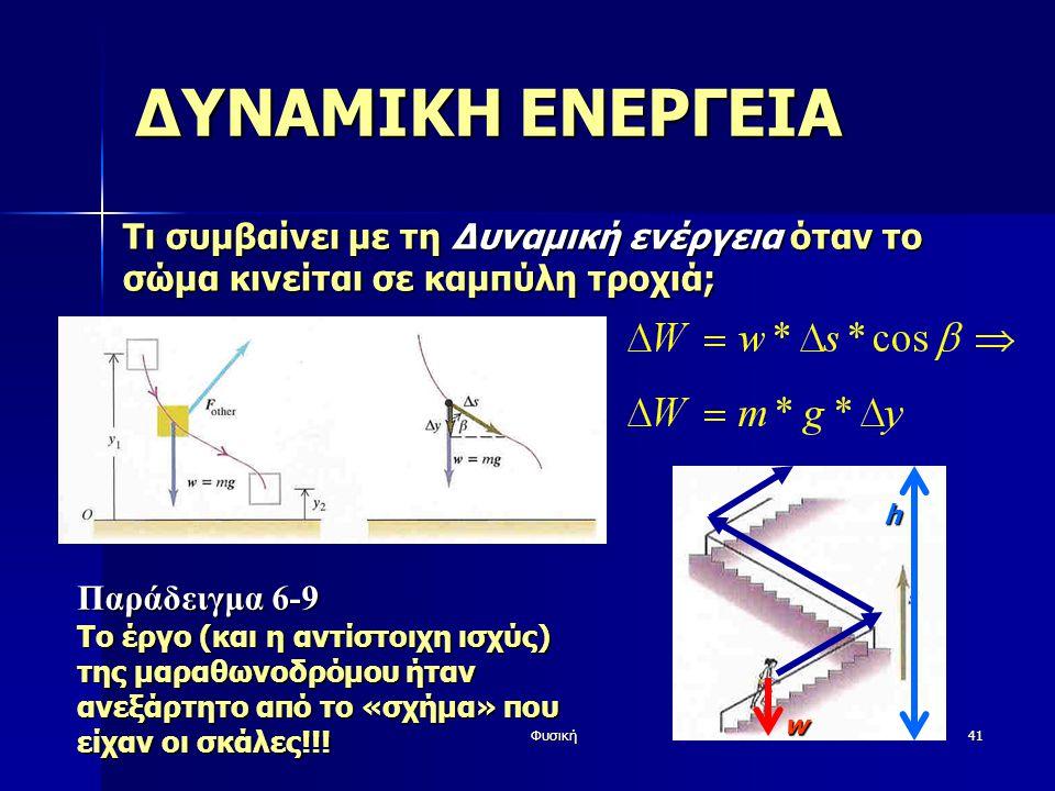 Φυσική41 ΔΥΝΑΜΙΚΗ ΕΝΕΡΓΕΙΑ Τι συμβαίνει με τη Δυναμική ενέργεια όταν το σώμα κινείται σε καμπύλη τροχιά; w h Παράδειγμα 6-9 Το έργο (και η αντίστοιχη ισχύς) της μαραθωνοδρόμου ήταν ανεξάρτητο από το «σχήμα» που είχαν οι σκάλες!!!