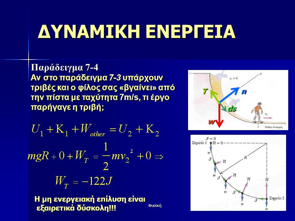 Φυσική43 ΔΥΝΑΜΙΚΗ ΕΝΕΡΓΕΙΑ Παράδειγμα 7-4 Αν στο παράδειγμα 7-3 υπάρχουν τριβές και ο φίλος σας «βγαίνει» από την πίστα με ταχύτητα 7m/s, τι έργο παρήγαγε η τριβή; w n ds Τ Η μη ενεργειακή επίλυση είναι εξαιρετικά δύσκολη!!.