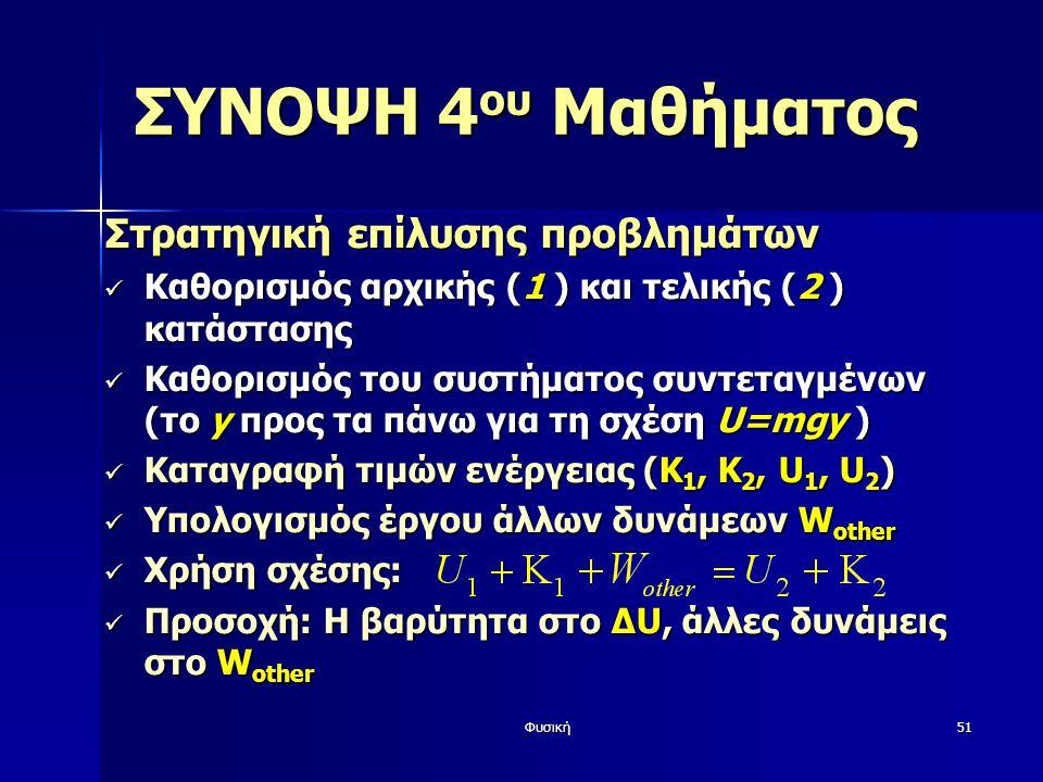 Φυσική51 ΣΥΝΟΨΗ 4 ου Μαθήματος Στρατηγική επίλυσης προβλημάτων Καθορισμός αρχικής (1 ) και τελικής (2 ) κατάστασης Καθορισμός αρχικής (1 ) και τελικής (2 ) κατάστασης Καθορισμός του συστήματος συντεταγμένων (το y προς τα πάνω για τη σχέση U=mgy ) Καθορισμός του συστήματος συντεταγμένων (το y προς τα πάνω για τη σχέση U=mgy ) Καταγραφή τιμών ενέργειας (Κ 1, Κ 2, U 1, U 2 ) Καταγραφή τιμών ενέργειας (Κ 1, Κ 2, U 1, U 2 ) Υπολογισμός έργου άλλων δυνάμεων W other Υπολογισμός έργου άλλων δυνάμεων W other Χρήση σχέσης: Χρήση σχέσης: Προσοχή: Η βαρύτητα στο ΔU, άλλες δυνάμεις στο W other Προσοχή: Η βαρύτητα στο ΔU, άλλες δυνάμεις στο W other