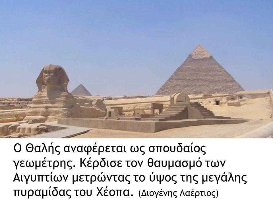 Ο Θαλής αναφέρεται ως σπουδαίος γεωμέτρης. Κέρδισε τον θαυμασμό των Αιγυπτίων μετρώντας το ύψος της μεγάλης πυραμίδας του Χέοπα. (Διογένης Λαέρτιος)