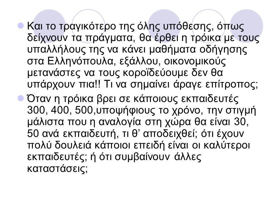 Και το τραγικότερο της όλης υπόθεσης, όπως δείχνουν τα πράγματα, θα έρθει η τρόικα με τους υπαλλήλους της να κάνει μαθήματα οδήγησης στα Ελληνόπουλα,