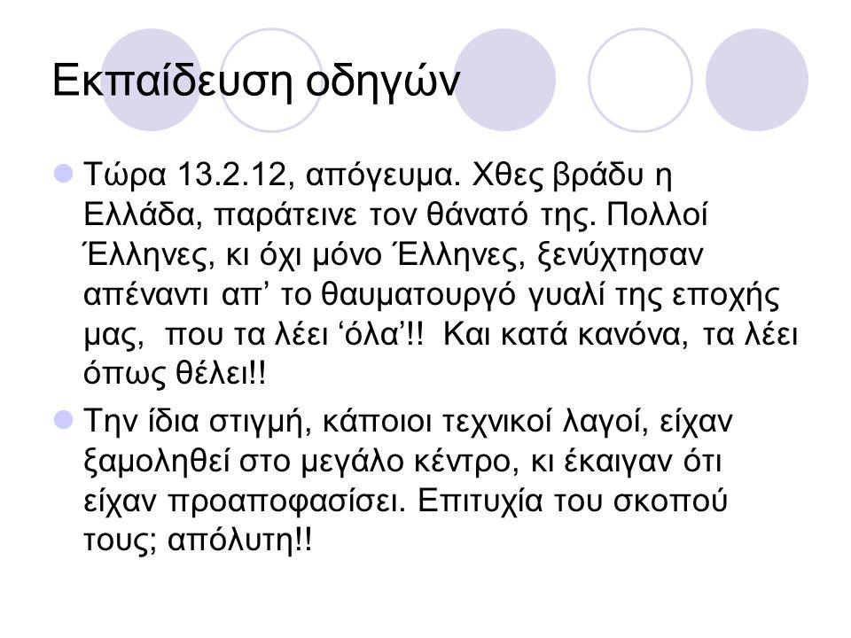 Εκπαίδευση οδηγών Τώρα 13.2.12, απόγευμα. Χθες βράδυ η Ελλάδα, παράτεινε τον θάνατό της. Πολλοί Έλληνες, κι όχι μόνο Έλληνες, ξενύχτησαν απέναντι απ'