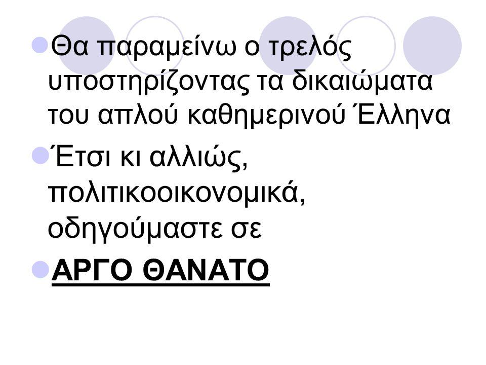 Θα παραμείνω ο τρελός υποστηρίζοντας τα δικαιώματα του απλού καθημερινού Έλληνα Έτσι κι αλλιώς, πολιτικοοικονομικά, οδηγούμαστε σε ΑΡΓΟ ΘΑΝΑΤΟ