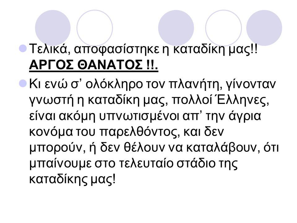 Τελικά, αποφασίστηκε η καταδίκη μας!! ΑΡΓΟΣ ΘΑΝΑΤΟΣ !!. Κι ενώ σ' ολόκληρο τον πλανήτη, γίνονταν γνωστή η καταδίκη μας, πολλοί Έλληνες, είναι ακόμη υπ