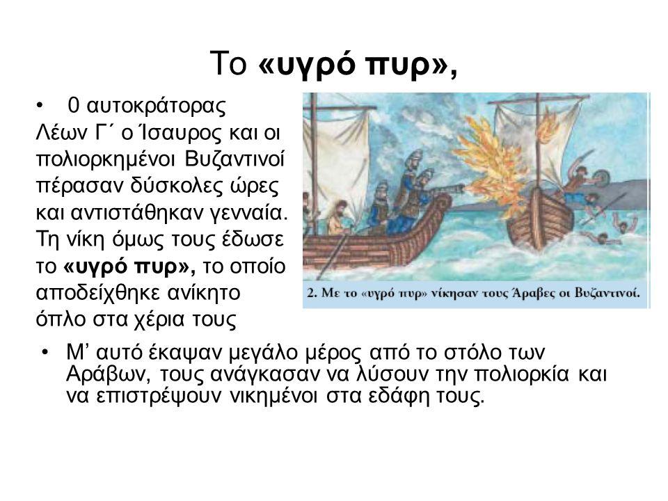 Το «υγρό πυρ», Μ' αυτό έκαψαν μεγάλο μέρος από το στόλο των Αράβων, τους ανάγκασαν να λύσουν την πολιορκία και να επιστρέψουν νικημένοι στα εδάφη τους.