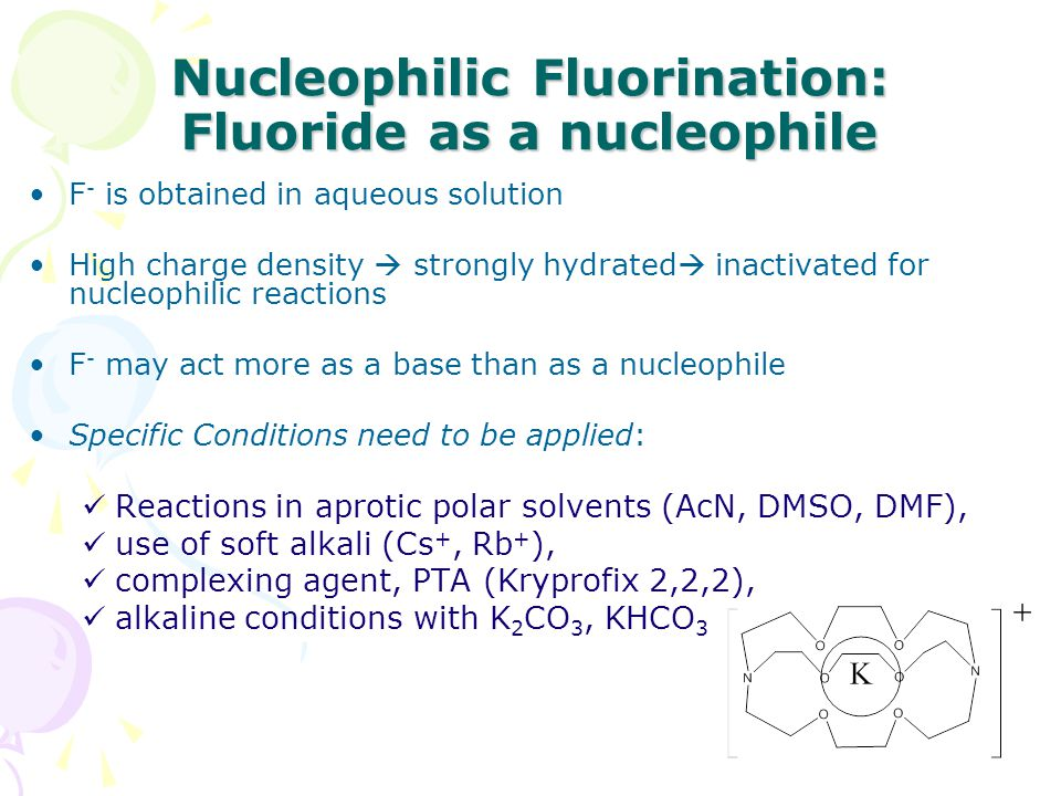 Nucleophilic Fluorination: Fluoride as a nucleophile F - is obtained in aqueous solution High charge density  strongly hydrated  inactivated for nuc